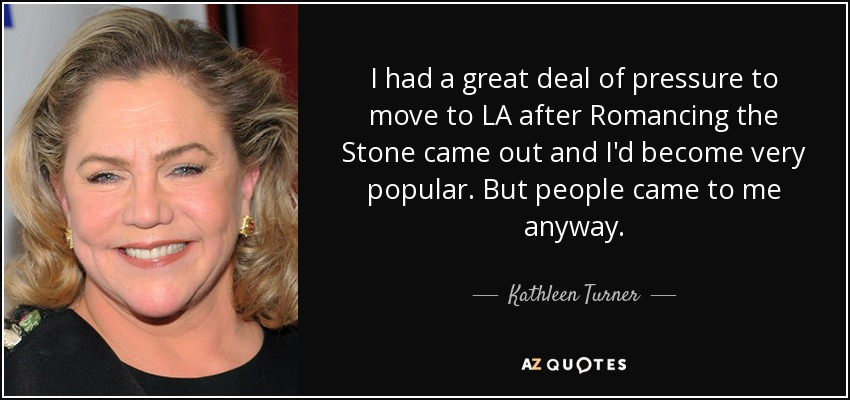 I had a great deal of pressure to move to LA after Romancing the Stone came out and I'd become very popular. But people came to me anyway. - Kathleen Turner