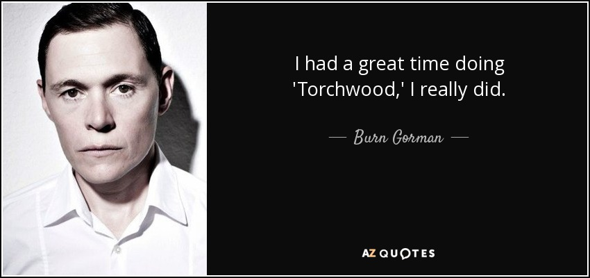 I had a great time doing 'Torchwood,' I really did. - Burn Gorman