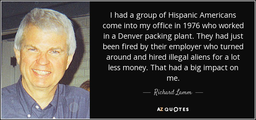 I had a group of Hispanic Americans come into my office in 1976 who worked in a Denver packing plant. They had just been fired by their employer who turned around and hired illegal aliens for a lot less money. That had a big impact on me. - Richard Lamm