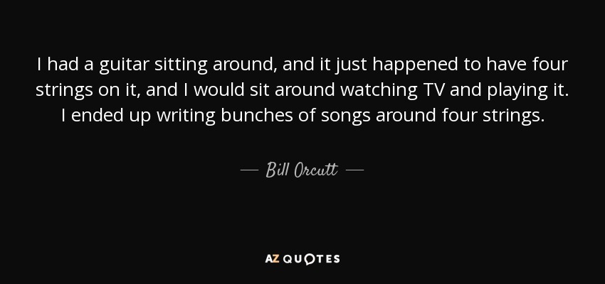 I had a guitar sitting around, and it just happened to have four strings on it, and I would sit around watching TV and playing it. I ended up writing bunches of songs around four strings. - Bill Orcutt