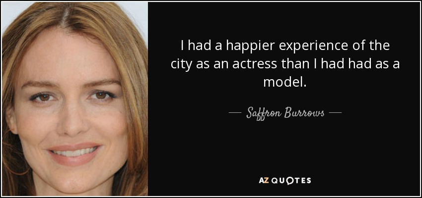 I had a happier experience of the city as an actress than I had had as a model. - Saffron Burrows