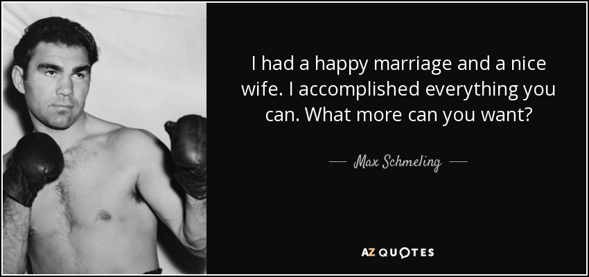 I had a happy marriage and a nice wife. I accomplished everything you can. What more can you want? - Max Schmeling