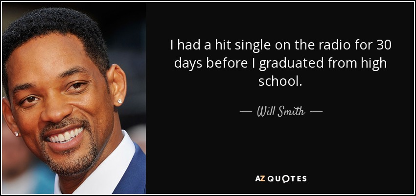 I had a hit single on the radio for 30 days before I graduated from high school. - Will Smith