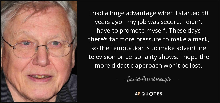 I had a huge advantage when I started 50 years ago - my job was secure. I didn't have to promote myself. These days there's far more pressure to make a mark, so the temptation is to make adventure television or personality shows. I hope the more didactic approach won't be lost. - David Attenborough
