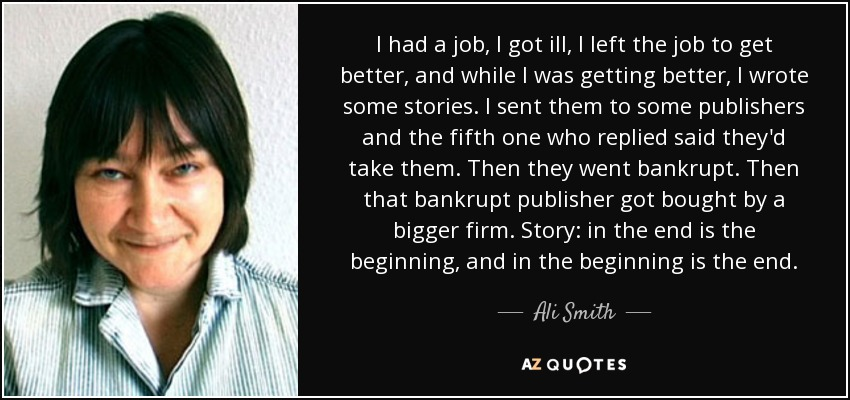 I had a job, I got ill, I left the job to get better, and while I was getting better, I wrote some stories. I sent them to some publishers and the fifth one who replied said they'd take them. Then they went bankrupt. Then that bankrupt publisher got bought by a bigger firm. Story: in the end is the beginning, and in the beginning is the end. - Ali Smith