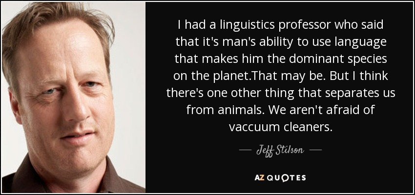 I had a linguistics professor who said that it's man's ability to use language that makes him the dominant species on the planet.That may be. But I think there's one other thing that separates us from animals. We aren't afraid of vaccuum cleaners. - Jeff Stilson