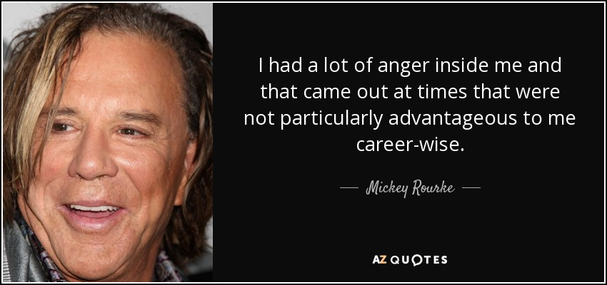 I had a lot of anger inside me and that came out at times that were not particularly advantageous to me career-wise. - Mickey Rourke