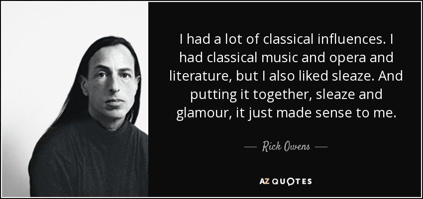 I had a lot of classical influences. I had classical music and opera and literature, but I also liked sleaze. And putting it together, sleaze and glamour, it just made sense to me. - Rick Owens