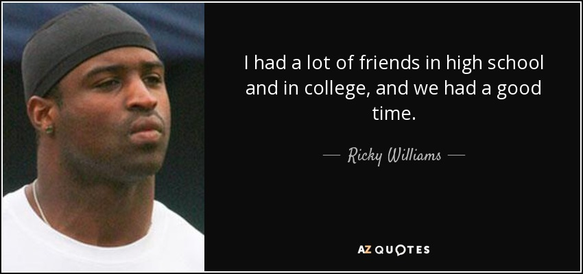 I had a lot of friends in high school and in college, and we had a good time. - Ricky Williams