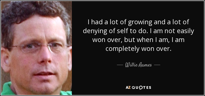 I had a lot of growing and a lot of denying of self to do. I am not easily won over, but when I am, I am completely won over. - Willie Aames