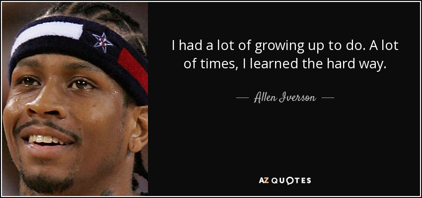 I had a lot of growing up to do. A lot of times, I learned the hard way. - Allen Iverson