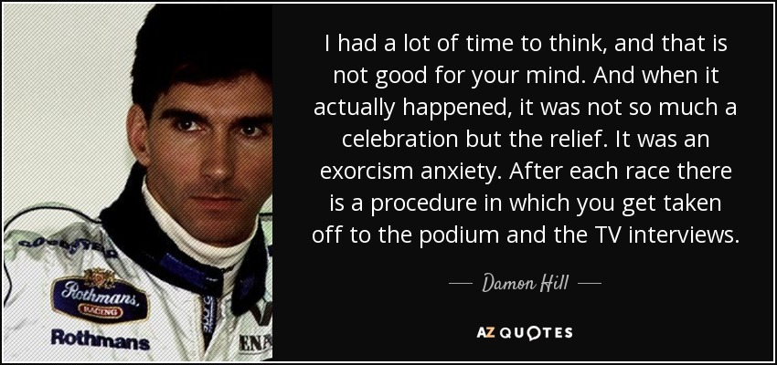 I had a lot of time to think, and that is not good for your mind. And when it actually happened, it was not so much a celebration but the relief. It was an exorcism anxiety. After each race there is a procedure in which you get taken off to the podium and the TV interviews. - Damon Hill