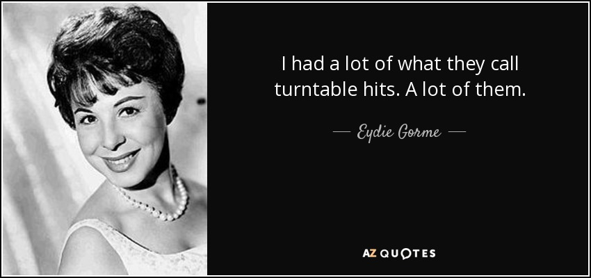 I had a lot of what they call turntable hits. A lot of them. - Eydie Gorme