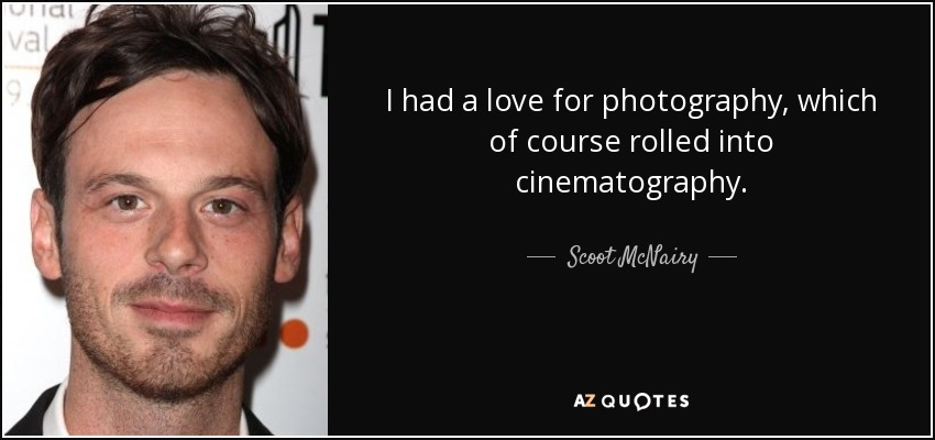 I had a love for photography, which of course rolled into cinematography. - Scoot McNairy