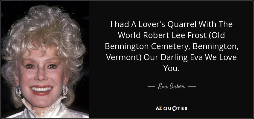 I had A Lover's Quarrel With The World Robert Lee Frost (Old Bennington Cemetery, Bennington, Vermont) Our Darling Eva We Love You. - Eva Gabor