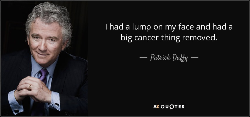 I had a lump on my face and had a big cancer thing removed. - Patrick Duffy