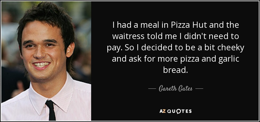 I had a meal in Pizza Hut and the waitress told me I didn't need to pay. So I decided to be a bit cheeky and ask for more pizza and garlic bread. - Gareth Gates