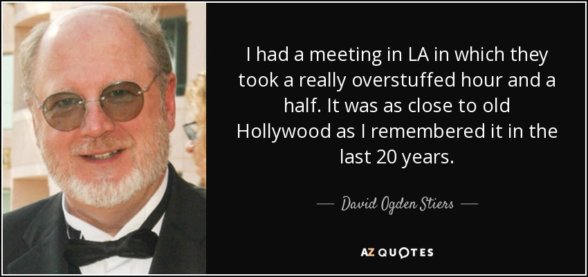 I had a meeting in LA in which they took a really overstuffed hour and a half. It was as close to old Hollywood as I remembered it in the last 20 years. - David Ogden Stiers