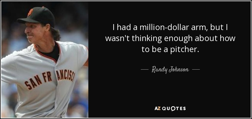 I had a million-dollar arm, but I wasn't thinking enough about how to be a pitcher. - Randy Johnson