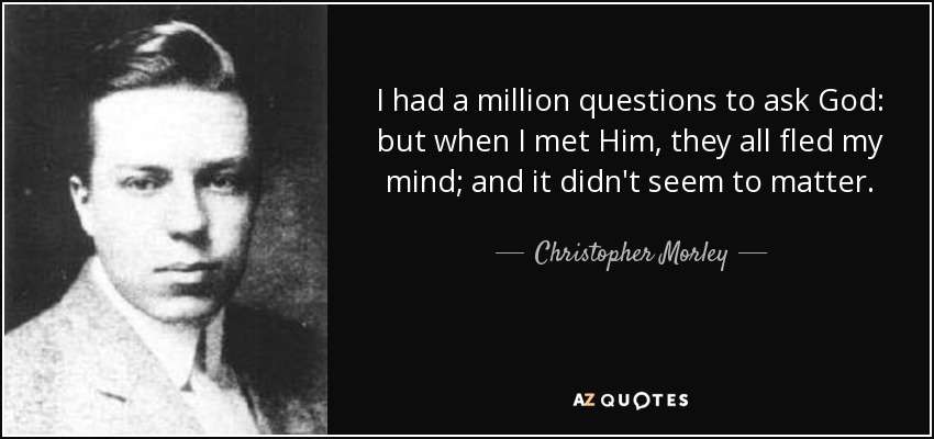 I had a million questions to ask God: but when I met Him, they all fled my mind; and it didn't seem to matter. - Christopher Morley
