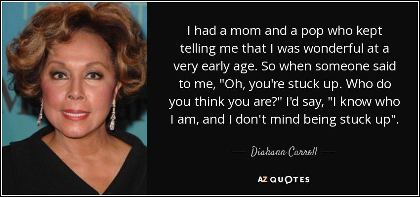 I had a mom and a pop who kept telling me that I was wonderful at a very early age. So when someone said to me,