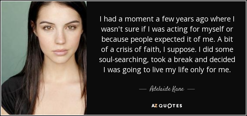 I had a moment a few years ago where I wasn't sure if I was acting for myself or because people expected it of me. A bit of a crisis of faith, I suppose. I did some soul-searching, took a break and decided I was going to live my life only for me. - Adelaide Kane