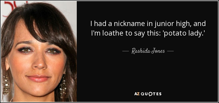 I had a nickname in junior high, and I'm loathe to say this: 'potato lady.' - Rashida Jones