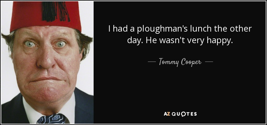 I had a ploughman's lunch the other day. He wasn't very happy. - Tommy Cooper