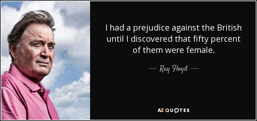 I had a prejudice against the British until I discovered that fifty percent of them were female. - Ray Floyd