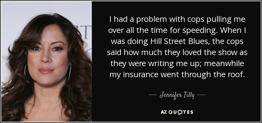 I had a problem with cops pulling me over all the time for speeding. When I was doing Hill Street Blues, the cops said how much they loved the show as they were writing me up; meanwhile my insurance went through the roof. - Jennifer Tilly