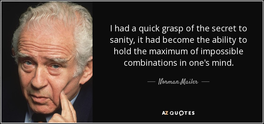I had a quick grasp of the secret to sanity, it had become the ability to hold the maximum of impossible combinations in one's mind. - Norman Mailer