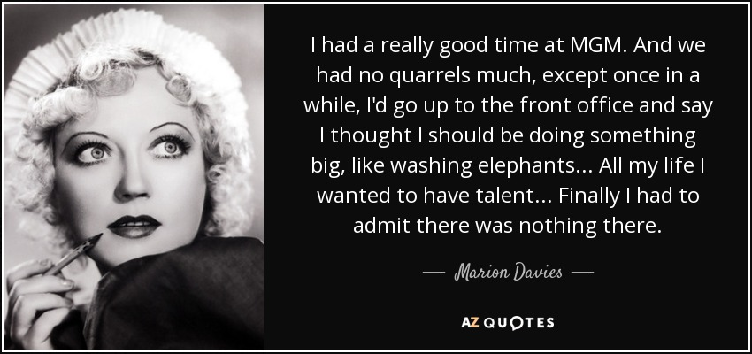 I had a really good time at MGM. And we had no quarrels much, except once in a while, I'd go up to the front office and say I thought I should be doing something big, like washing elephants ... All my life I wanted to have talent ... Finally I had to admit there was nothing there. - Marion Davies