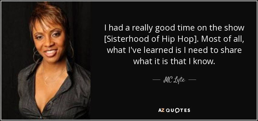 I had a really good time on the show [Sisterhood of Hip Hop]. Most of all, what I've learned is I need to share what it is that I know. - MC Lyte