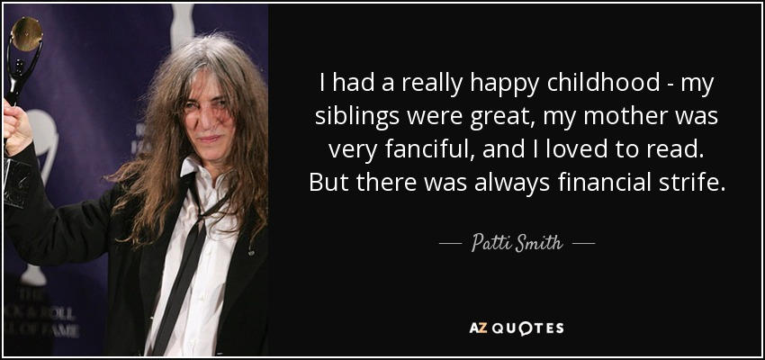 I had a really happy childhood - my siblings were great, my mother was very fanciful, and I loved to read. But there was always financial strife. - Patti Smith