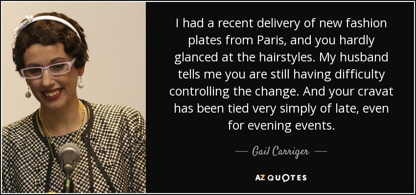 I had a recent delivery of new fashion plates from Paris, and you hardly glanced at the hairstyles. My husband tells me you are still having difficulty controlling the change. And your cravat has been tied very simply of late, even for evening events. - Gail Carriger
