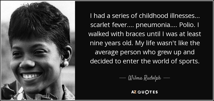 I had a series of childhood illnesses... scarlet fever.... pneumonia.... Polio. I walked with braces until I was at least nine years old. My life wasn't like the average person who grew up and decided to enter the world of sports. - Wilma Rudolph