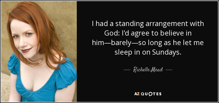 I had a standing arrangement with God: I'd agree to believe in him—barely—so long as he let me sleep in on Sundays. - Richelle Mead
