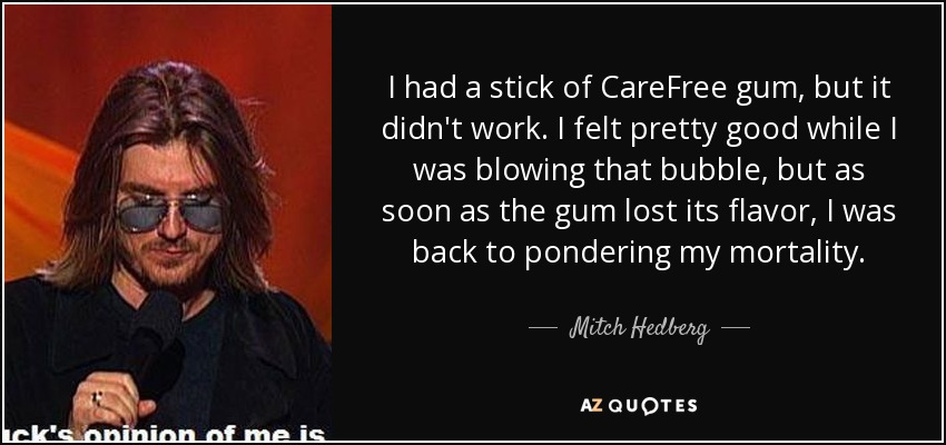 I had a stick of CareFree gum, but it didn't work. I felt pretty good while I was blowing that bubble, but as soon as the gum lost its flavor, I was back to pondering my mortality. - Mitch Hedberg