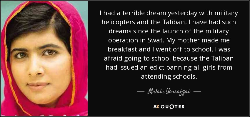 I had a terrible dream yesterday with military helicopters and the Taliban. I have had such dreams since the launch of the military operation in Swat. My mother made me breakfast and I went off to school. I was afraid going to school because the Taliban had issued an edict banning all girls from attending schools. - Malala Yousafzai