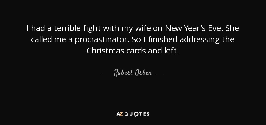 I had a terrible fight with my wife on New Year's Eve. She called me a procrastinator. So I finished addressing the Christmas cards and left. - Robert Orben