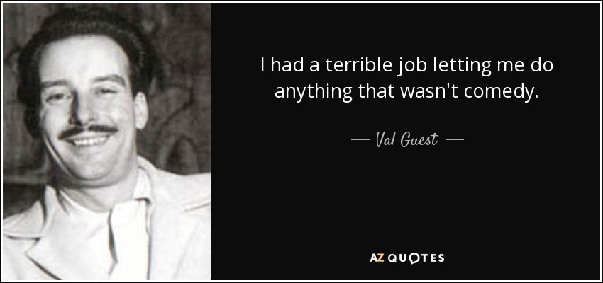 I had a terrible job letting me do anything that wasn't comedy. - Val Guest