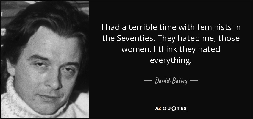 I had a terrible time with feminists in the Seventies. They hated me, those women. I think they hated everything. - David Bailey