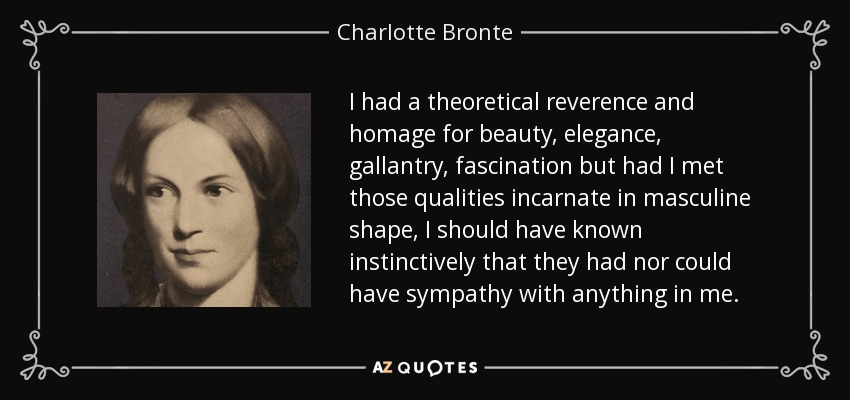 I had a theoretical reverence and homage for beauty, elegance, gallantry, fascination but had I met those qualities incarnate in masculine shape, I should have known instinctively that they had nor could have sympathy with anything in me... - Charlotte Bronte
