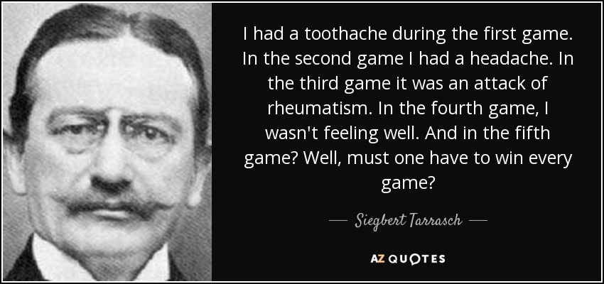 I had a toothache during the first game. In the second game I had a headache. In the third game it was an attack of rheumatism. In the fourth game, I wasn't feeling well. And in the fifth game? Well, must one have to win every game? - Siegbert Tarrasch