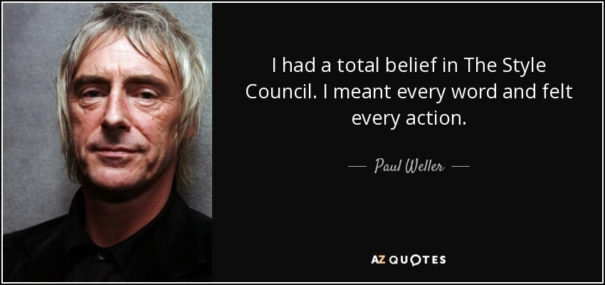 I had a total belief in The Style Council. I meant every word and felt every action. - Paul Weller