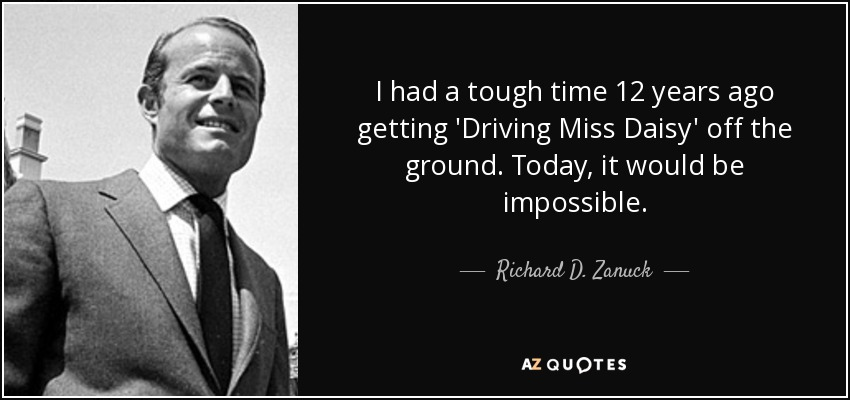 I had a tough time 12 years ago getting 'Driving Miss Daisy' off the ground. Today, it would be impossible. - Richard D. Zanuck