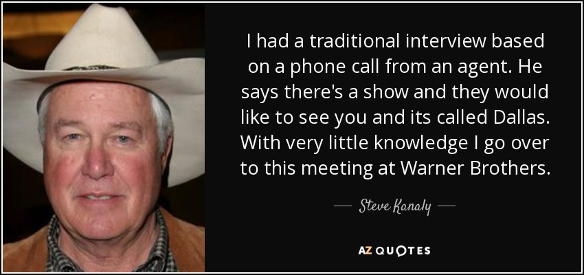 I had a traditional interview based on a phone call from an agent. He says there's a show and they would like to see you and its called Dallas. With very little knowledge I go over to this meeting at Warner Brothers. - Steve Kanaly