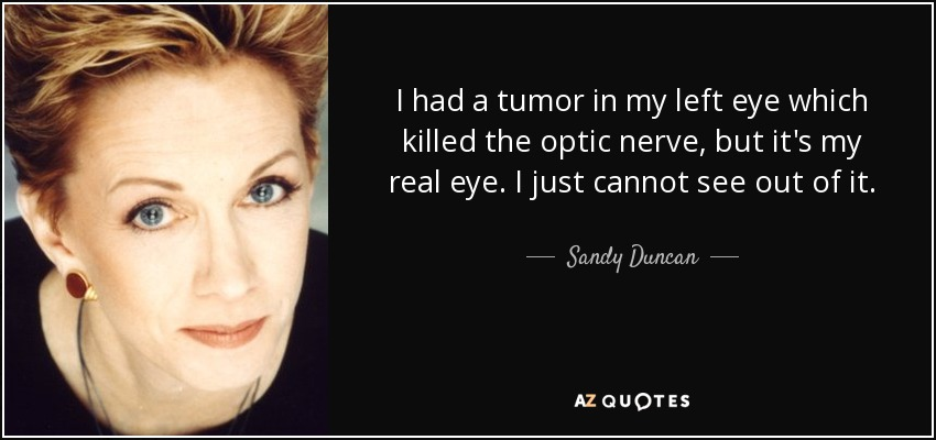 I had a tumor in my left eye which killed the optic nerve, but it's my real eye. I just cannot see out of it. - Sandy Duncan