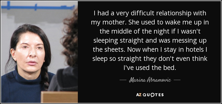 I had a very difficult relationship with my mother. She used to wake me up in the middle of the night if I wasn't sleeping straight and was messing up the sheets. Now when I stay in hotels I sleep so straight they don't even think I've used the bed. - Marina Abramovic