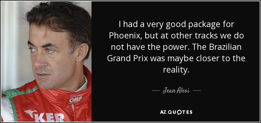 I had a very good package for Phoenix, but at other tracks we do not have the power. The Brazilian Grand Prix was maybe closer to the reality. - Jean Alesi